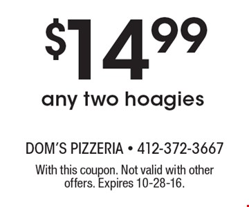 $14.99 any two hoagies. With this coupon. Not valid with other offers. Expires 10-28-16.