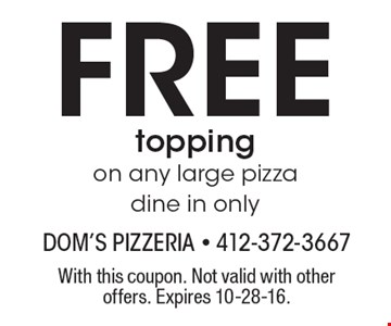 FREE topping on any large pizza. Dine in only. With this coupon. Not valid with other offers. Expires 10-28-16.