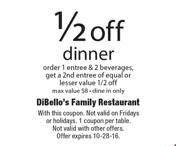 1/2 off dinner. Order 1 entree & 2 beverages, get a 2nd entree of equal or lesser value 1/2 off. Max value $8 - dine in only. With this coupon. Not valid on Fridays or holidays. 1 coupon per table. Not valid with other offers. Offer expires 10-28-16.