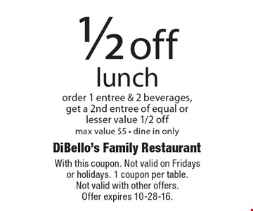 1/2 off lunch. Order 1 entree & 2 beverages, get a 2nd entree of equal or lesser value 1/2 off. Max value $5 - dine in only. With this coupon. Not valid on Fridays or holidays. 1 coupon per table. Not valid with other offers. Offer expires 10-28-16.