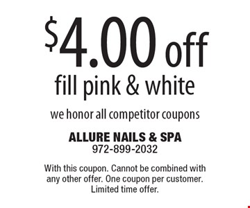 $4.00 off fill pink & white we honor all competitor coupons. With this coupon. Cannot be combined with any other offer. One coupon per customer. Limited time offer.