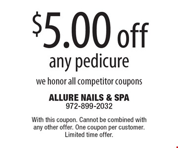 $5.00 off any pedicure we honor all competitor coupons. With this coupon. Cannot be combined with any other offer. One coupon per customer. Limited time offer.