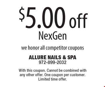 $5.00 off NexGen we honor all competitor coupons. With this coupon. Cannot be combined with any other offer. One coupon per customer. Limited time offer.