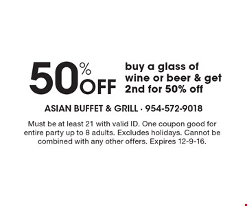 50% Off buy a glass of wine or beer & get 2nd for 50% off. Must be at least 21 with valid ID. One coupon good for entire party up to 8 adults. Excludes holidays. Cannot be combined with any other offers. Expires 12-9-16.