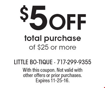 $5 Off total purchase of $25 or more. With this coupon. Not valid with other offers or prior purchases. Expires 11-25-16.
