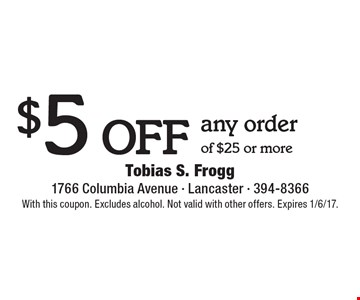 $5 off any order of $25 or more. With this coupon. Excludes alcohol. Not valid with other offers. Expires 1/6/17.