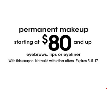 starting at $80 and up permanent makeup. eyebrows, lips or eyeliner. With this coupon. Not valid with other offers. Expires 5-5-17.