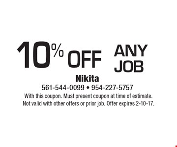10% off anyjob. With this coupon. Must present coupon at time of estimate.Not valid with other offers or prior job. Offer expires 2-10-17.