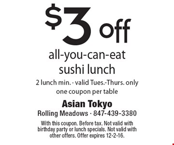 $3 off all-you-can-eat sushi lunch. 2 lunch min. Valid Tues.-Thurs. only. One coupon per table. With this coupon. Before tax. Not valid with birthday party or lunch specials. Not valid with other offers. Offer expires 12-2-16.