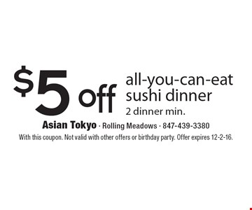 $5 off all-you-can-eat sushi dinner. 2 dinner min. With this coupon. Not valid with other offers or birthday party. Offer expires 12-2-16.