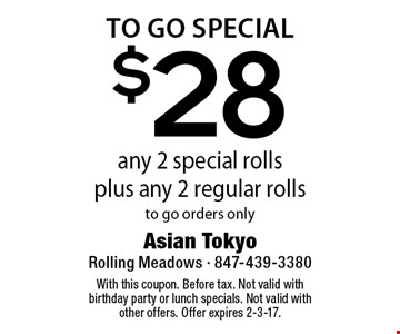 To Go Special $28 any 2 special rollsplus any 2 regular rollsto go orders only. With this coupon. Before tax. Not valid with birthday party or lunch specials. Not valid with other offers. Offer expires 2-3-17.