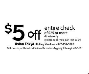 $5 off entire check of $25 or more dine in only excludes all-you-can-eat sushi. With this coupon. Not valid with other offers or birthday party. Offer expires 2-3-17.