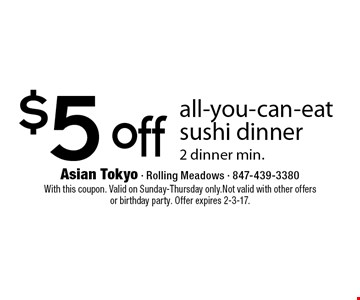 $5 off all-you-can-eat sushi dinner 2 dinner min.. With this coupon. Valid on Sunday-Thursday only. Not valid with other offersor birthday party. Offer expires 2-3-17.