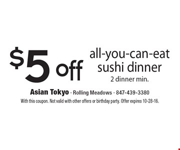 $5 Off All-You-Can-Eat Sushi Dinner. 2 dinner min. With this coupon. Not valid with other offers or birthday party. Offer expires 10-28-16.