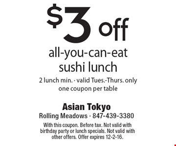 $3 off all-you-can-eat sushi lunch. 2 lunch min. - valid Tues.-Thurs. only. one coupon per table. With this coupon. Before tax. Not valid with birthday party or lunch specials. Not valid with other offers. Offer expires 12-2-16.