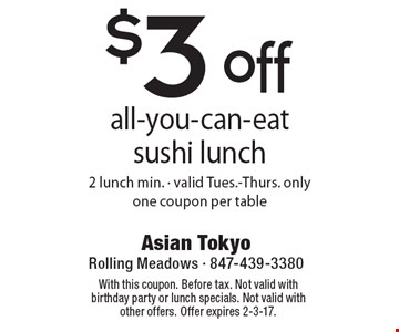 $3 off all-you-can-eat sushi lunch. 2 lunch min. Valid Tues.-Thurs. only. One coupon per table. With this coupon. Before tax. Not valid with birthday party or lunch specials. Not valid with other offers. Offer expires 2-3-17.
