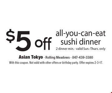 $5 off all-you-can-eat sushi dinner. 2 dinner min. Valid Sun.-Thurs. only. With this coupon. Not valid with other offers or birthday party. Offer expires 2-3-17.