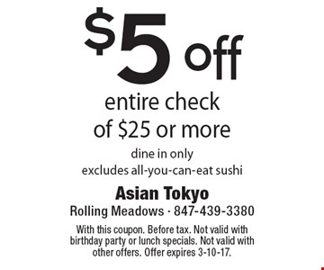 $5 off entire check of $25 or more. Dine in only. Excludes all-you-can-eat sushi. With this coupon. Before tax. Not valid with birthday party or lunch specials. Not valid with other offers. Offer expires 3-10-17.