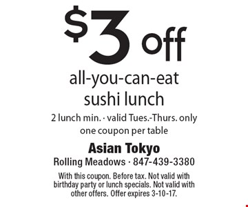 $3 off all-you-can-eat sushi lunch. 2 lunch min. Valid Tues.-Thurs. only. One coupon per table. With this coupon. Before tax. Not valid with birthday party or lunch specials. Not valid with other offers. Offer expires 3-10-17.