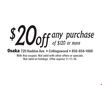 $20off any purchase of $120 or more. With this coupon. Not valid with other offers or specials. Not valid on holidays. Offer expires 11-11-16.