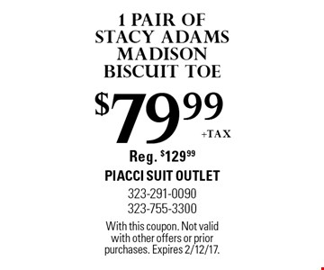 $79.99 +tax 1 pair of Stacy Adams Madison Biscuit Toe. Reg. $129.99. With this coupon. Not valid with other offers or prior purchases. Expires 2/12/17.