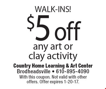 WALK-INS! $5 off any art or clay activity. With this coupon. Not valid with other offers. Offer expires 1-20-17.