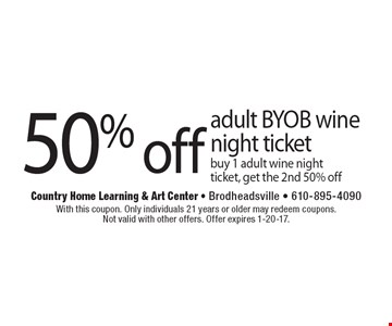 50% off adult BYOB wine night ticket. Buy 1 adult wine night ticket, get the 2nd 50% off. With this coupon. Only individuals 21 years or older may redeem coupons. Not valid with other offers. Offer expires 1-20-17.