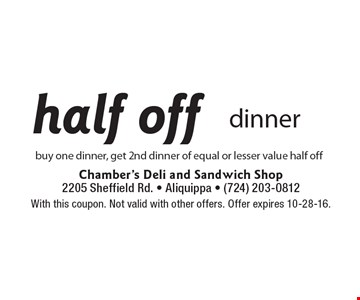 half off dinner buy one dinner, get 2nd dinner of equal or lesser value half off. With this coupon. Not valid with other offers. Offer expires 10-28-16.