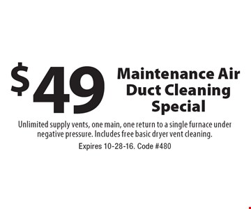 $49 Maintenance Air Duct Cleaning Special. Unlimited supply vents, one main, one return to a single furnace under negative pressure. Includes free basic dryer vent cleaning. Expires 10-28-16. Code #480