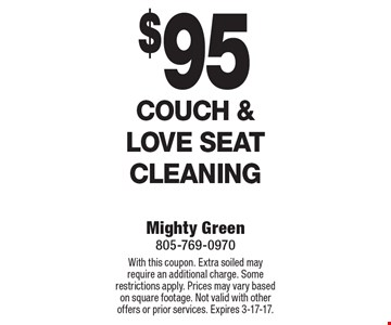 $95 Couch & Love Seat Cleaning. With this coupon. Extra soiled may require an additional charge. Some restrictions apply. Prices may vary based on square footage. Not valid with other offers or prior services. Expires 3-17-17.