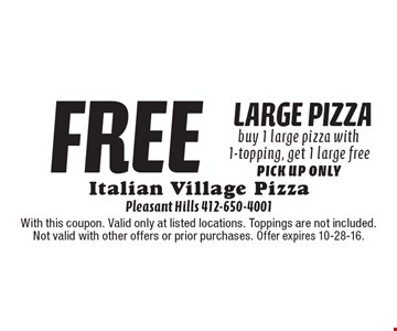 free large pizza. Buy 1 large pizza with 1-topping, get 1 large free. Pick up only. With this coupon. Valid only at listed locations. Toppings are not included. Not valid with other offers or prior purchases. Offer expires 10-28-16.