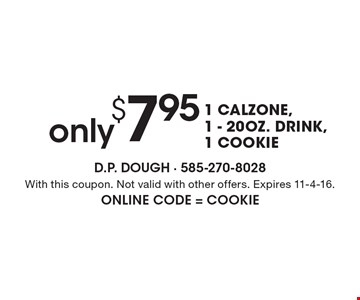 only $7.95 1 CALZONE,1 - 20 OZ. DRINK,1 COOKIE. With this coupon. Not valid with other offers. Expires 11-4-16. Online Code = COOKIE