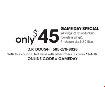 only $45 GAME DAY SPECIAL 24 wings - 2 lbs of dunkers (boneless wings), 2 - cheese stix & 2 2-liters. With this coupon. Not valid with other offers. Expires 11-4-16. Online Code = GAMEDAY
