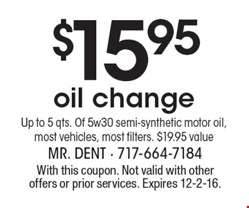 $15.95 oil changeUp to 5 qts. Of 5w30 semi-synthetic motor oil, most vehicles, most filters. $19.95 value. With this coupon. Not valid with other offers or prior services. Expires 12-2-16.