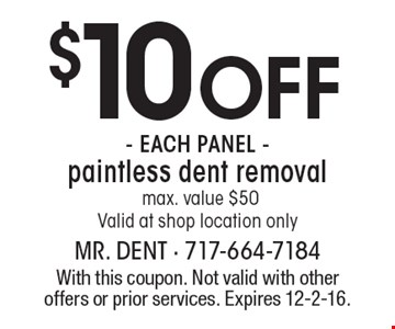 $10 Off - each PANEL -paintless dent removal. max. value $50Valid at shop location only. With this coupon. Not valid with other offers or prior services. Expires 12-2-16.