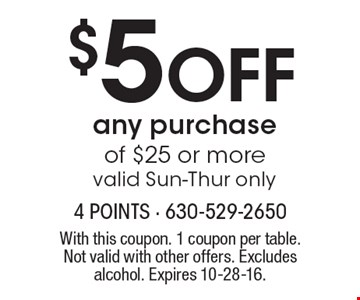$5 Off any purchase of $25 or more, valid Sun-Thur only. With this coupon. 1 coupon per table. Not valid with other offers. Excludes alcohol. Expires 10-28-16.