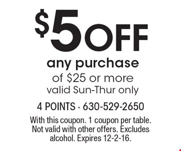 $5 off any purchase of $25 or more. Valid Sun-Thur only. With this coupon. 1 coupon per table. Not valid with other offers. Excludes alcohol. Expires 12-2-16.
