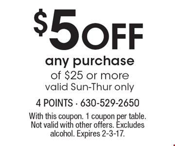 $5 Off any purchase of $25 or more. Valid Sun-Thur only. With this coupon. 1 coupon per table. Not valid with other offers. Excludes alcohol. Expires 2-3-17.