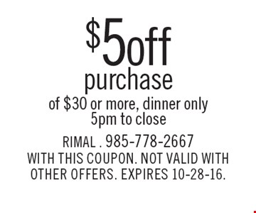$5 off purchase of $30 or more. Dinner only. 5pm to close. WITH THIS COUPON. NOT VALID WITH OTHER OFFERS. EXPIRES 10-28-16.