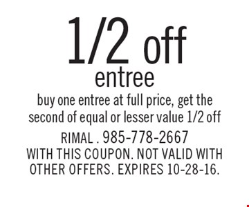 1/2 off entree. Buy one entree at full price, get the second of equal or lesser value 1/2 off. WITH THIS COUPON. NOT VALID WITH OTHER OFFERS. EXPIRES 10-28-16.