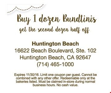 Half Off Dozen Bundtinis. Buy 1 dozen Bundtinis, get the second dozen half off. Expires 11/30/16. Limit one coupon per guest. Cannot be combined with any other offer. Redeemable only at the bakeries listed. Must be claimed in-store during normal business hours. No cash value.