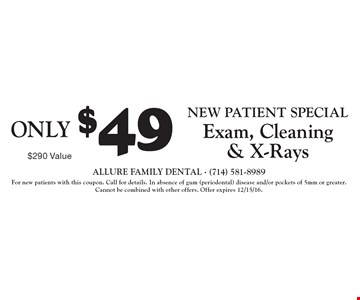 New Patient Special ONLY $49 Exam, Cleaning & X-Rays. $290 Value. For new patients with this coupon. Call for details. In absence of gum (periodontal) disease and/or pockets of 5mm or greater. Cannot be combined with other offers. Offer expires 12/15/16.