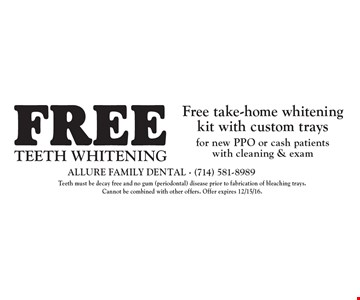 TEETH WHITENING Free take-home whitening kit with custom trays for new PPO or cash patients with cleaning & exam. Teeth must be decay free and no gum (periodontal) disease prior to fabrication of bleaching trays. Cannot be combined with other offers. Offer expires 12/15/16.