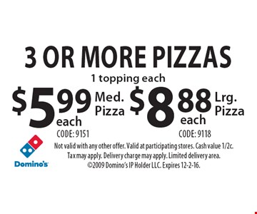 3 Or More Medium Pizzas, 1 topping each, $5.99 Med. Pizzas each (code: 9151) OR $8.88 Lrg. Pizzas each (code: 9118). Not valid with any other offer. Valid at participating stores. Cash value 1/2c. Tax may apply. Delivery charge may apply. Limited delivery area. 2009 Domino's IP Holder LLC. Expires 12-2-16.