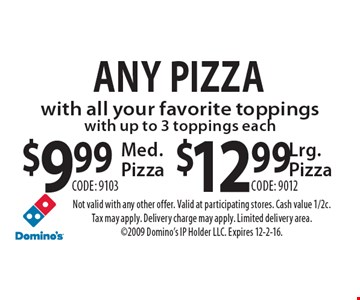Any Pizza with all your favorite toppings with up to 3 toppings each $9.99 Medium Pizza (code: 9103) OR $12.99 Large Pizza (code: 9012). Not valid with any other offer. Valid at participating stores. Cash value 1/2c. Tax may apply. Delivery charge may apply. Limited delivery area. 2009 Domino's IP Holder LLC. Expires 12-2-16.