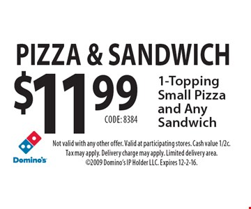 Pizza & Sandwich. $11.99 1-Topping Small Pizza and Any Sandwich Code: 8384. Not valid with any other offer. Valid at participating stores. Cash value 1/2c. Tax may apply. Delivery charge may apply. Limited delivery area. 2009 Domino's IP Holder LLC. Expires 12-2-16.