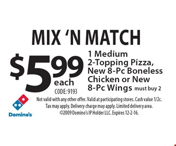 Mix 'N Match $5.99 each1 Medium 2-Topping Pizza, New 8-Pc Boneless Chicken or New 8-Pc Wings must buy 2 Code: 9193. Not valid with any other offer. Valid at participating stores. Cash value 1/2c. Tax may apply. Delivery charge may apply. Limited delivery area. 2009 Domino's IP Holder LLC. Expires 12-2-16.