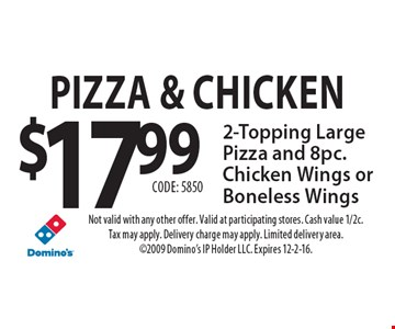 Pizza & Chicken $17.99 2-Topping Large Pizza and 8pc. Chicken Wings or Boneless Wings Code: 5850. Not valid with any other offer. Valid at participating stores. Cash value 1/2c. Tax may apply. Delivery charge may apply. Limited delivery area. 2009 Domino's IP Holder LLC. Expires 12-2-16.