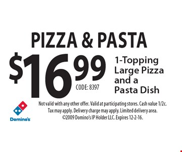 Pizza & Pasta $16.99 1-Topping Large Pizza and a Pasta Dish Code: 8397. Not valid with any other offer. Valid at participating stores. Cash value 1/2c. Tax may apply. Delivery charge may apply. Limited delivery area. 2009 Domino's IP Holder LLC. Expires 12-2-16.