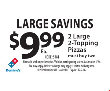 Large Savings. $9.99 Ea. 2 Large 2-Topping Pizzas. Must buy two. Code: 5381. Not valid with any other offer. Valid at participating stores. Cash value 1/2c. Tax may apply. Delivery charge may apply. Limited delivery area. 2009 Domino's IP Holder LLC. Expires 12-2-16.